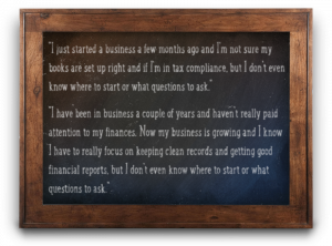I just started a business a few months ago and I'm not sure my books are set up right and if I'm in tax compliance--I have been in business a couple of years and haven't really paid attention to my finances. Now my business is growing and I know I have to really focus on keeping clean records and getting good financial reports.